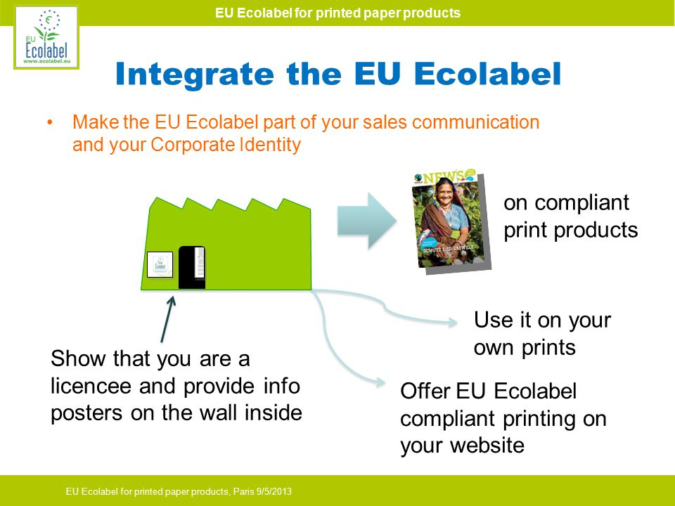 EU Ecolabel for printed paper products EU Ecolabel for printed paper products, Paris 9/5/2013 Integrate the EU Ecolabel on compliant print products Use it on your own prints Make the EU Ecolabel part of your sales communication and your Corporate Identity Show that you are a licencee and provide info posters on the wall inside Offer EU Ecolabel compliant printing on your website
