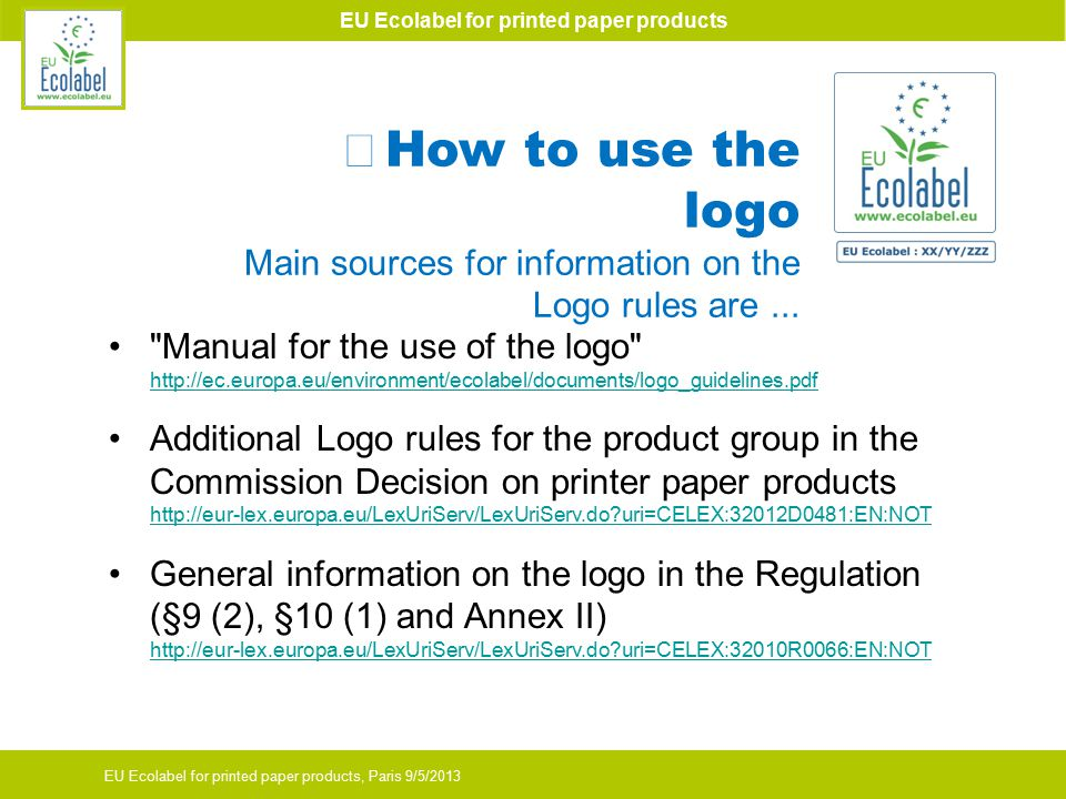 EU Ecolabel for printed paper products EU Ecolabel for printed paper products, Paris 9/5/2013 Manual for the use of the logo http://ec.europa.eu/environment/ecolabel/documents/logo_guidelines.pdf http://ec.europa.eu/environment/ecolabel/documents/logo_guidelines.pdf Additional Logo rules for the product group in the Commission Decision on printer paper products http://eur-lex.europa.eu/LexUriServ/LexUriServ.do uri=CELEX:32012D0481:EN:NOT http://eur-lex.europa.eu/LexUriServ/LexUriServ.do uri=CELEX:32012D0481:EN:NOT General information on the logo in the Regulation (§9 (2), §10 (1) and Annex II) http://eur-lex.europa.eu/LexUriServ/LexUriServ.do uri=CELEX:32010R0066:EN:NOT http://eur-lex.europa.eu/LexUriServ/LexUriServ.do uri=CELEX:32010R0066:EN:NOT How to use the logo Main sources for information on the Logo rules are...