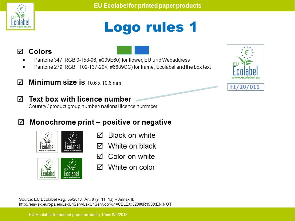 EU Ecolabel for printed paper products EU Ecolabel for printed paper products, Paris 9/5/2013  Colors  Pantone 347; RGB 0-158-96; #009E60) for flower, EU und Webaddress  Pantone 279; RGB 102-137-204; #6689CC) for frame, Ecolabel and the box text  Minimum size is 10.6 x 10.6 mm FI/20/011  Text box with licence number Country / product group number/ national licence nummber Logo rules 1  Monochrome print – positive or negative  Black on white  White on black  Color on white  White on color Source: EU Ecolabel Reg.