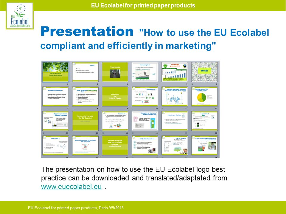 EU Ecolabel for printed paper products EU Ecolabel for printed paper products, Paris 9/5/2013 Presentation How to use the EU Ecolabel compliant and efficiently in marketing The presentation on how to use the EU Ecolabel logo best practice can be downloaded and translated/adaptated from www.euecolabel.eu.