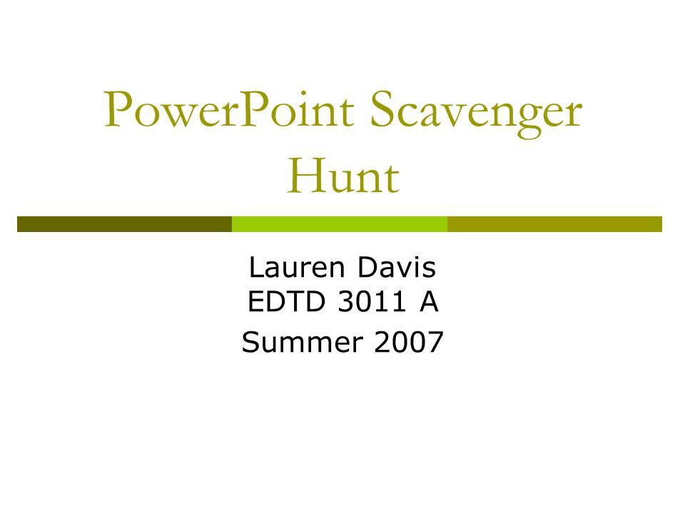 PowerPoint Scavenger Hunt Lauren Davis EDTD 3011 A Summer 2007