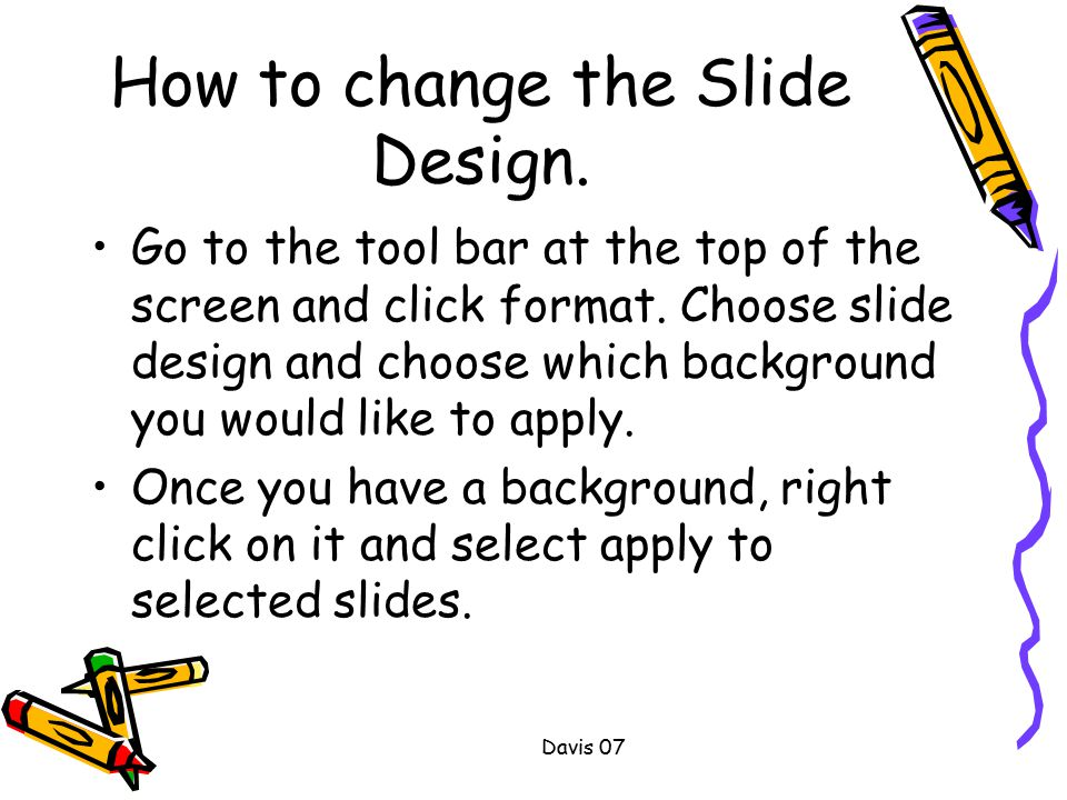 Davis 07 How to change the Slide Design. Go to the tool bar at the top of the screen and click format. Choose slide design and choose which background
