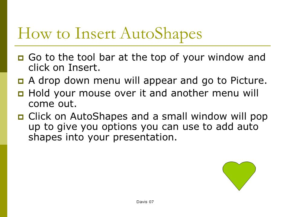 Davis 07 How to Insert AutoShapes  Go to the tool bar at the top of your window and click on Insert.  A drop down menu will appear and go to Picture