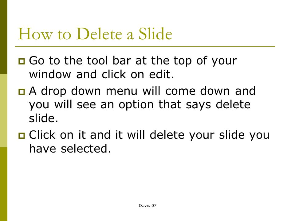 Davis 07 How to Delete a Slide  Go to the tool bar at the top of your window and click on edit.  A drop down menu will come down and you will see an