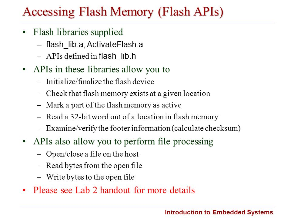 Introduction to Embedded Systems Accessing Flash Memory (Flash APIs) Flash libraries supplied –flash_lib.a, ActivateFlash.a –APIs defined in flash_lib.h APIs in these libraries allow you to –Initialize/finalize the flash device –Check that flash memory exists at a given location –Mark a part of the flash memory as active –Read a 32-bit word out of a location in flash memory –Examine/verify the footer information (calculate checksum) APIs also allow you to perform file processing –Open/close a file on the host –Read bytes from the open file –Write bytes to the open file Please see Lab 2 handout for more details
