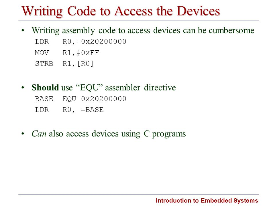 Introduction to Embedded Systems Writing Code to Access the Devices Writing assembly code to access devices can be cumbersome LDR R0,=0x20200000 MOV R