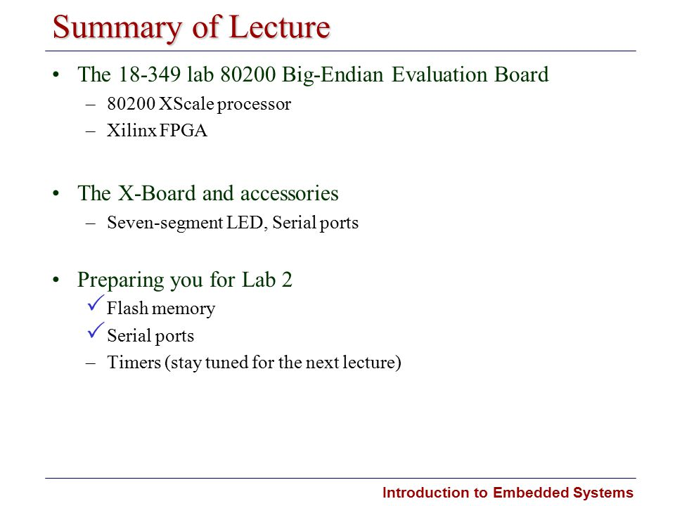 Introduction to Embedded Systems Summary of Lecture The 18-349 lab 80200 Big-Endian Evaluation Board –80200 XScale processor –Xilinx FPGA The X-Board and accessories –Seven-segment LED, Serial ports Preparing you for Lab 2  Flash memory  Serial ports –Timers (stay tuned for the next lecture)