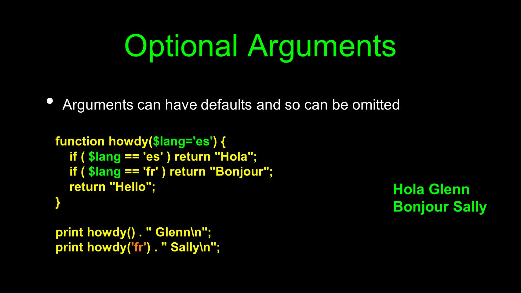 Optional Arguments Arguments can have defaults and so can be omitted function howdy($lang='es') { if ( $lang == 'es' ) return