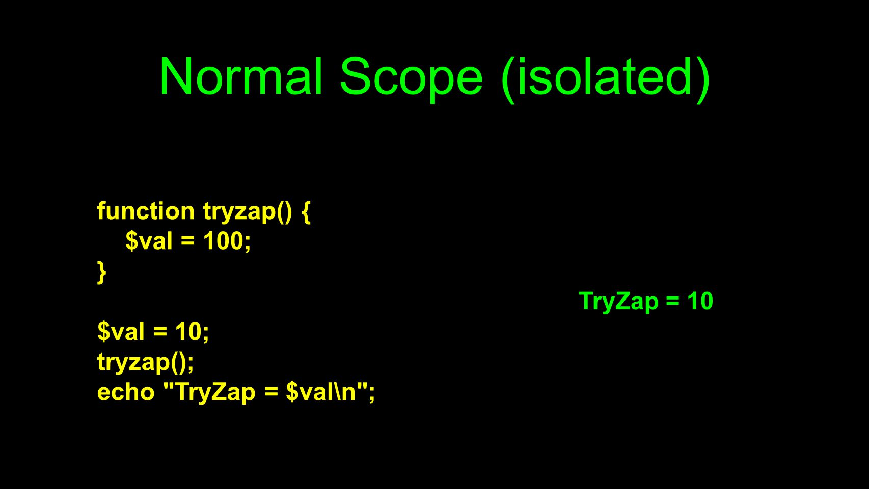 Normal Scope (isolated) function tryzap() { $val = 100; } $val = 10; tryzap(); echo