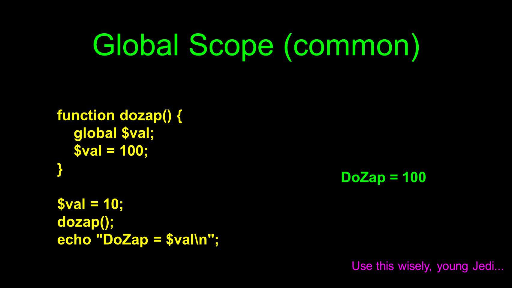 Global Scope (common) function dozap() { global $val; $val = 100; } $val = 10; dozap(); echo