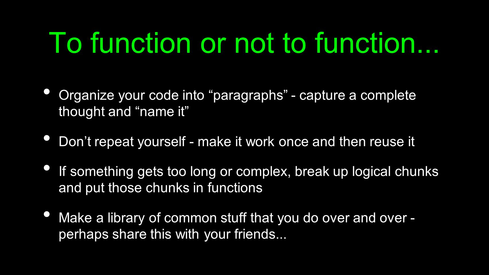 """To function or not to function... Organize your code into """"paragraphs"""" - capture a complete thought and """"name it"""" Don't repeat yourself - make it work"""