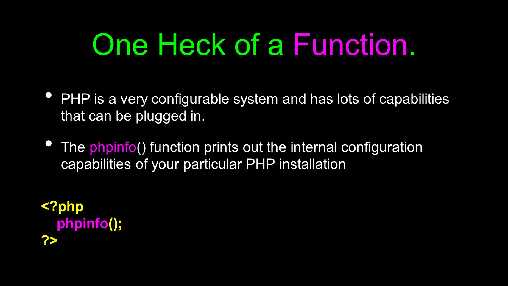 One Heck of a Function. PHP is a very configurable system and has lots of capabilities that can be plugged in. The phpinfo() function prints out the i