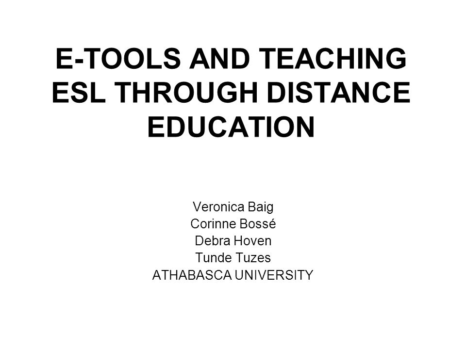 E-TOOLS AND TEACHING ESL THROUGH DISTANCE EDUCATION Veronica Baig Corinne Bossé Debra Hoven Tunde Tuzes ATHABASCA UNIVERSITY