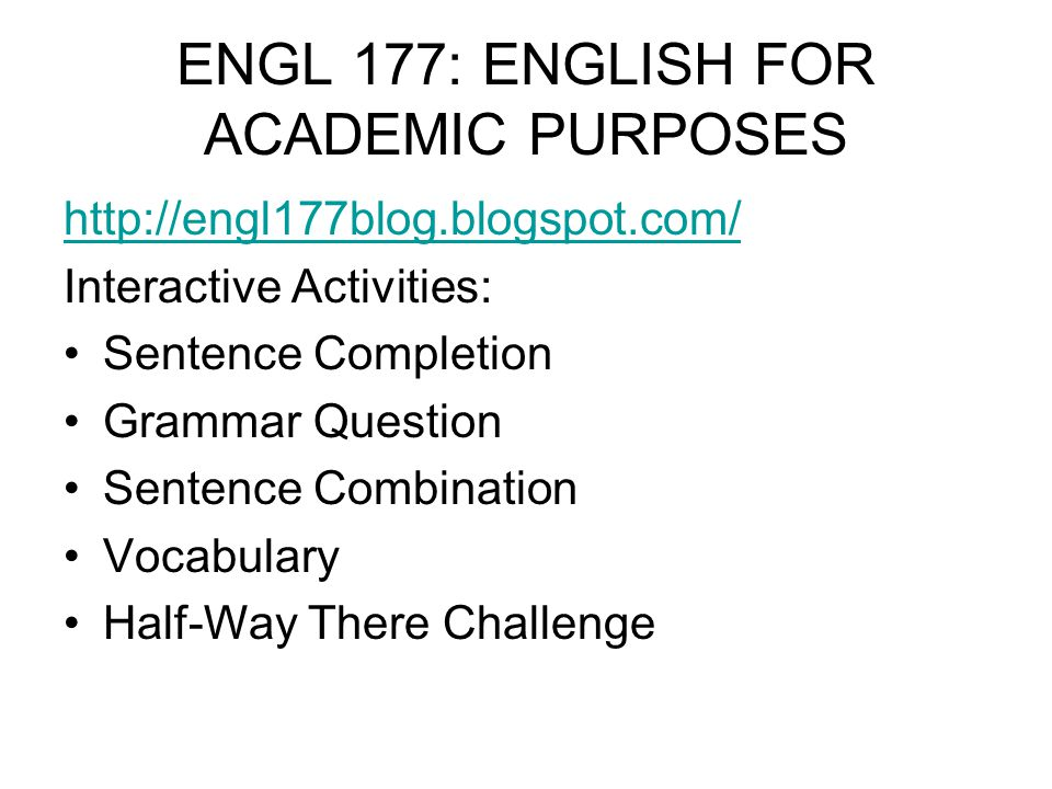 ENGL 177: ENGLISH FOR ACADEMIC PURPOSES http://engl177blog.blogspot.com/ Interactive Activities: Sentence Completion Grammar Question Sentence Combina