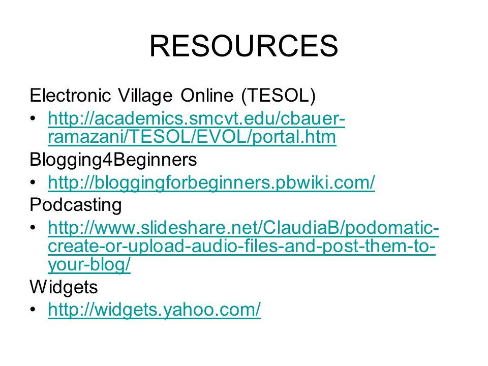 RESOURCES Electronic Village Online (TESOL) http://academics.smcvt.edu/cbauer- ramazani/TESOL/EVOL/portal.htmhttp://academics.smcvt.edu/cbauer- ramazani/TESOL/EVOL/portal.htm Blogging4Beginners http://bloggingforbeginners.pbwiki.com/ Podcasting http://www.slideshare.net/ClaudiaB/podomatic- create-or-upload-audio-files-and-post-them-to- your-blog/http://www.slideshare.net/ClaudiaB/podomatic- create-or-upload-audio-files-and-post-them-to- your-blog/ Widgets http://widgets.yahoo.com/