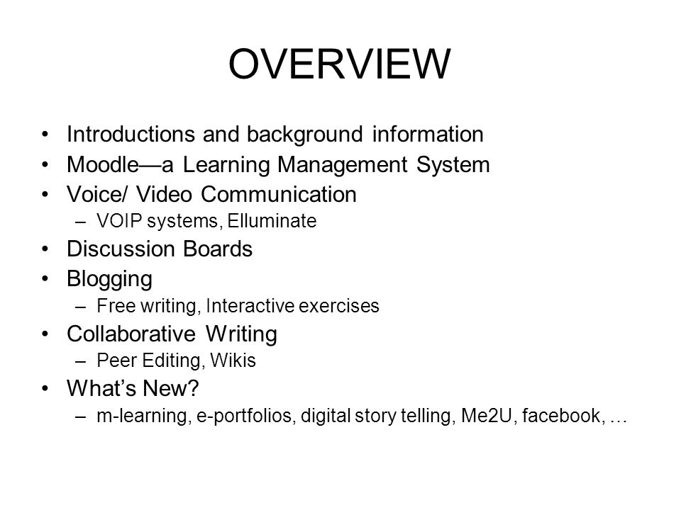 OVERVIEW Introductions and background information Moodle—a Learning Management System Voice/ Video Communication –VOIP systems, Elluminate Discussion Boards Blogging –Free writing, Interactive exercises Collaborative Writing –Peer Editing, Wikis What's New.