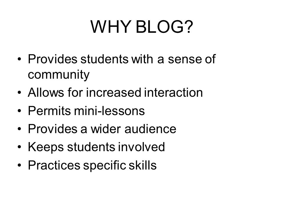 WHY BLOG? Provides students with a sense of community Allows for increased interaction Permits mini-lessons Provides a wider audience Keeps students i
