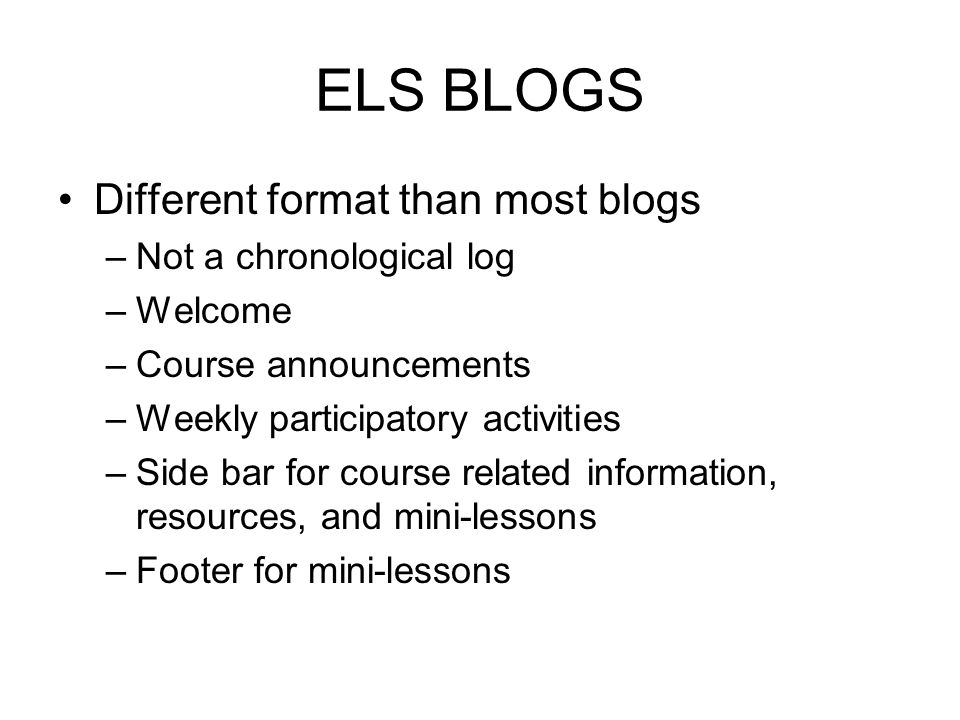 ELS BLOGS Different format than most blogs –Not a chronological log –Welcome –Course announcements –Weekly participatory activities –Side bar for cour
