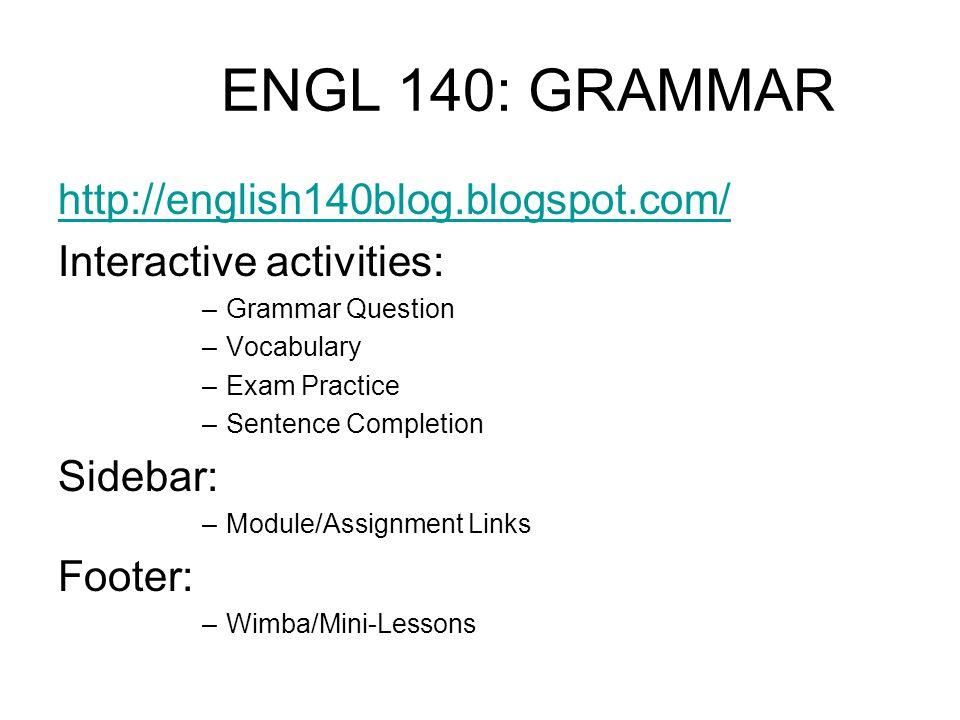 ENGL 140: GRAMMAR http://english140blog.blogspot.com/ Interactive activities: –Grammar Question –Vocabulary –Exam Practice –Sentence Completion Sidebar: –Module/Assignment Links Footer: –Wimba/Mini-Lessons