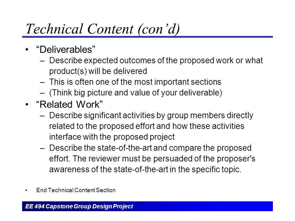 EE 494 Capstone Group Design Project Technical Content (con'd) Deliverables –Describe expected outcomes of the proposed work or what product(s) will be delivered –This is often one of the most important sections –(Think big picture and value of your deliverable) Related Work –Describe significant activities by group members directly related to the proposed effort and how these activities interface with the proposed project –Describe the state-of-the-art and compare the proposed effort.