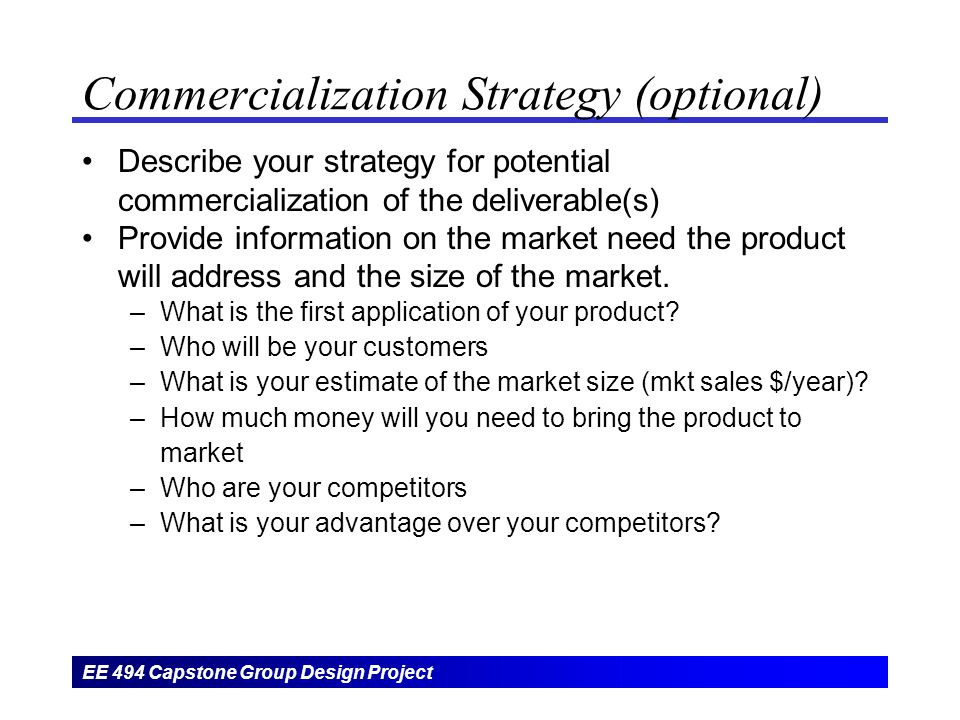 EE 494 Capstone Group Design Project Commercialization Strategy (optional) Describe your strategy for potential commercialization of the deliverable(s) Provide information on the market need the product will address and the size of the market.