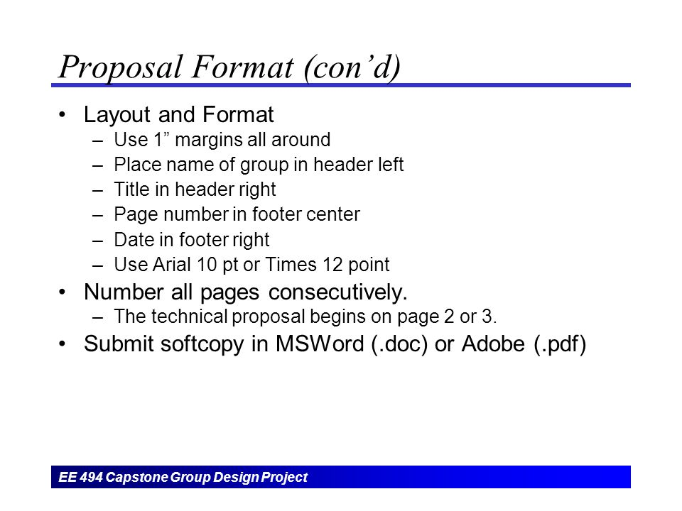 EE 494 Capstone Group Design Project Proposal Format (con'd) Layout and Format –Use 1 margins all around –Place name of group in header left –Title in header right –Page number in footer center –Date in footer right –Use Arial 10 pt or Times 12 point Number all pages consecutively.