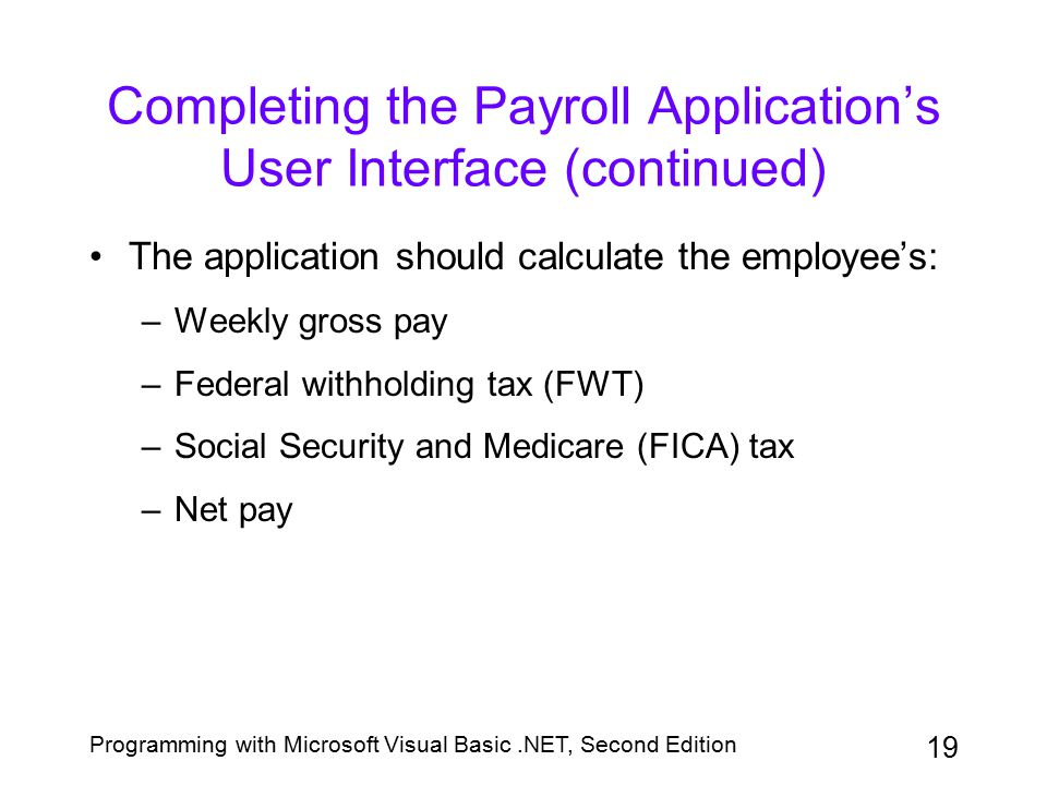 Programming with Microsoft Visual Basic.NET, Second Edition 19 Completing the Payroll Application's User Interface (continued) The application should