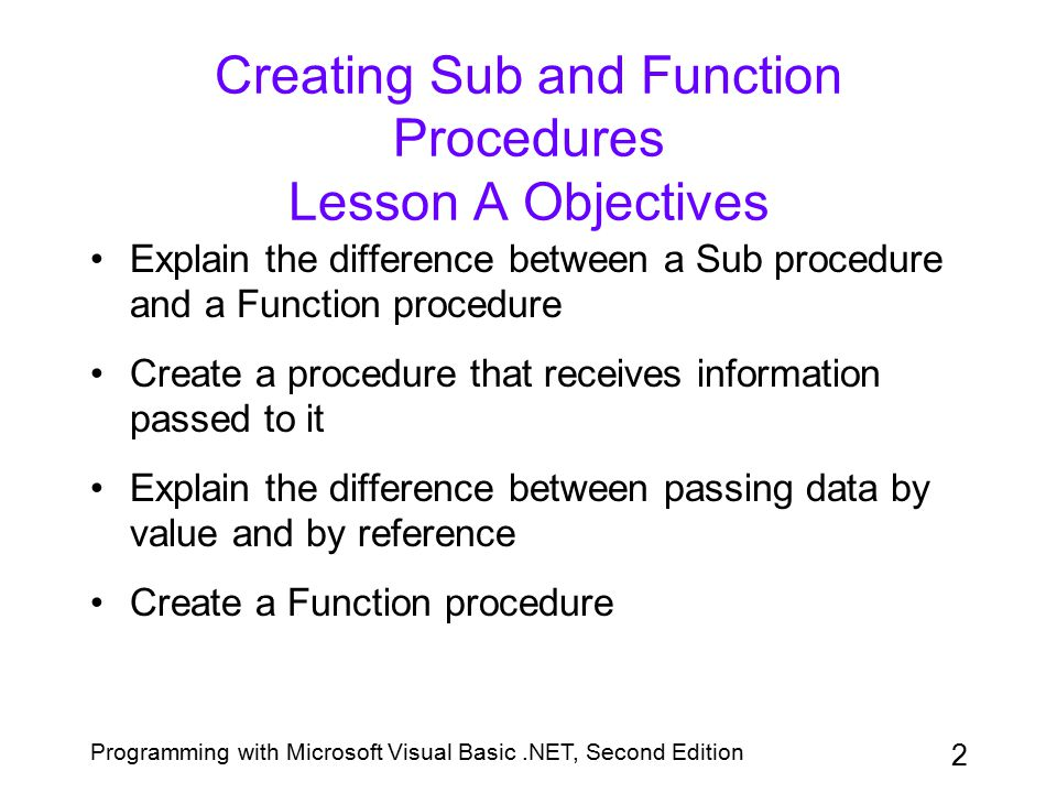 2 Creating Sub and Function Procedures Lesson A Objectives Explain the difference between a Sub procedure and a Function procedure Create a procedure