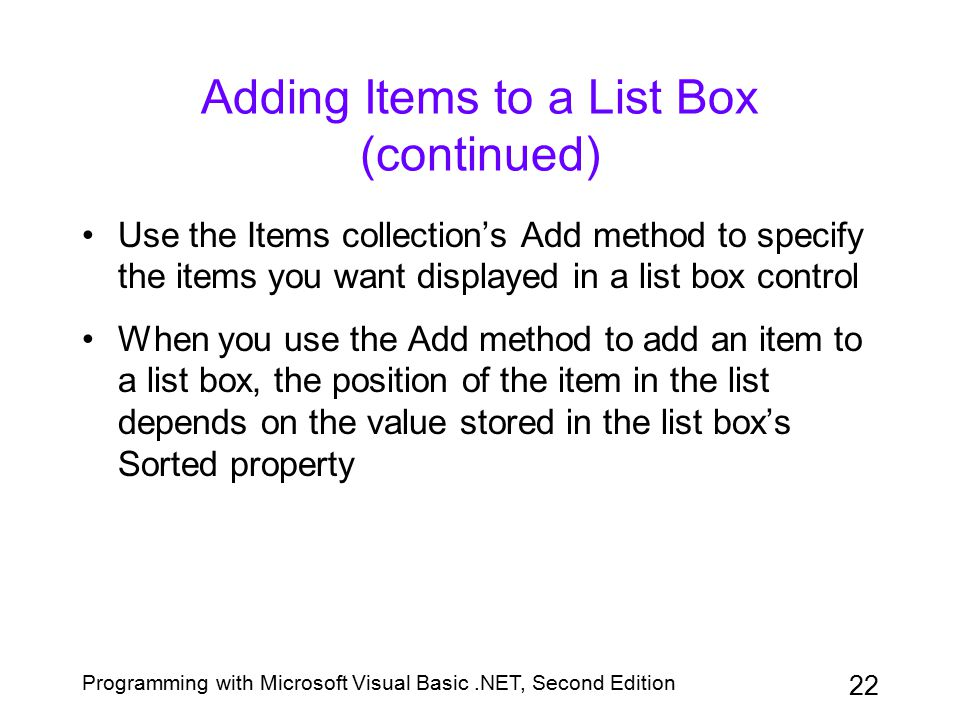 Programming with Microsoft Visual Basic.NET, Second Edition 22 Adding Items to a List Box (continued) Use the Items collection's Add method to specify