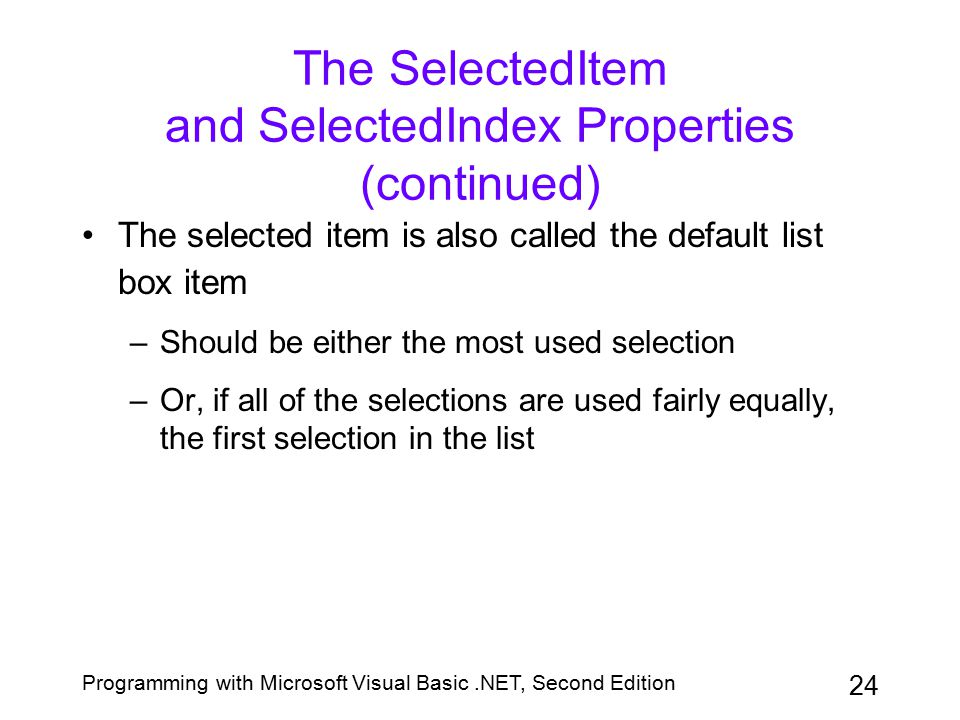 Programming with Microsoft Visual Basic.NET, Second Edition 24 The SelectedItem and SelectedIndex Properties (continued) The selected item is also cal