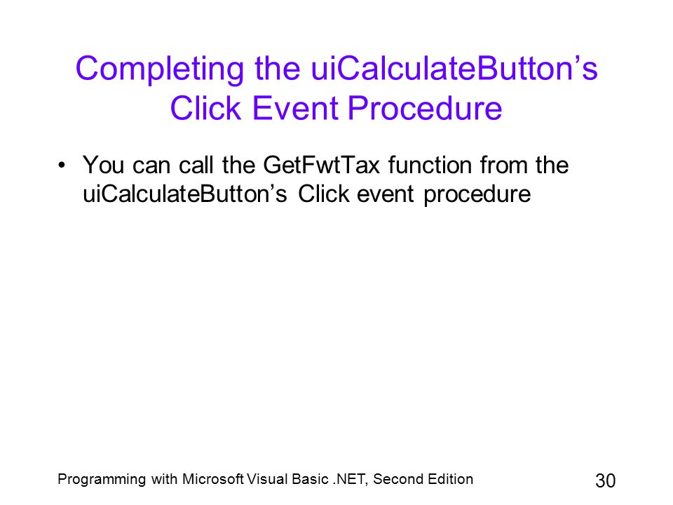 Programming with Microsoft Visual Basic.NET, Second Edition 30 Completing the uiCalculateButton's Click Event Procedure You can call the GetFwtTax fun