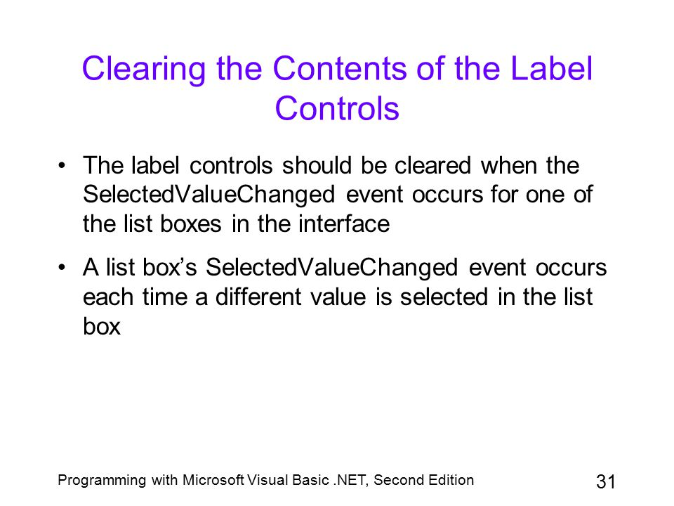 Programming with Microsoft Visual Basic.NET, Second Edition 31 Clearing the Contents of the Label Controls The label controls should be cleared when t