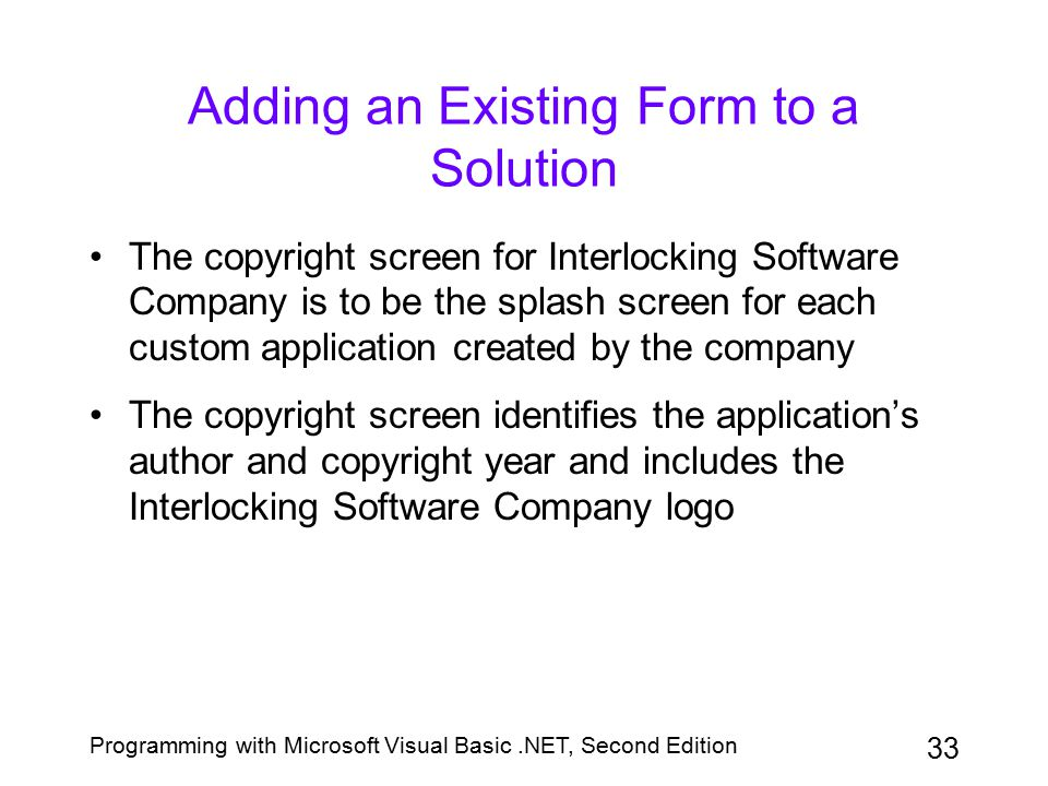 Programming with Microsoft Visual Basic.NET, Second Edition 33 Adding an Existing Form to a Solution The copyright screen for Interlocking Software Co