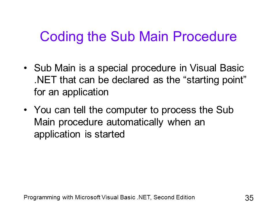 Programming with Microsoft Visual Basic.NET, Second Edition 35 Coding the Sub Main Procedure Sub Main is a special procedure in Visual Basic.NET that