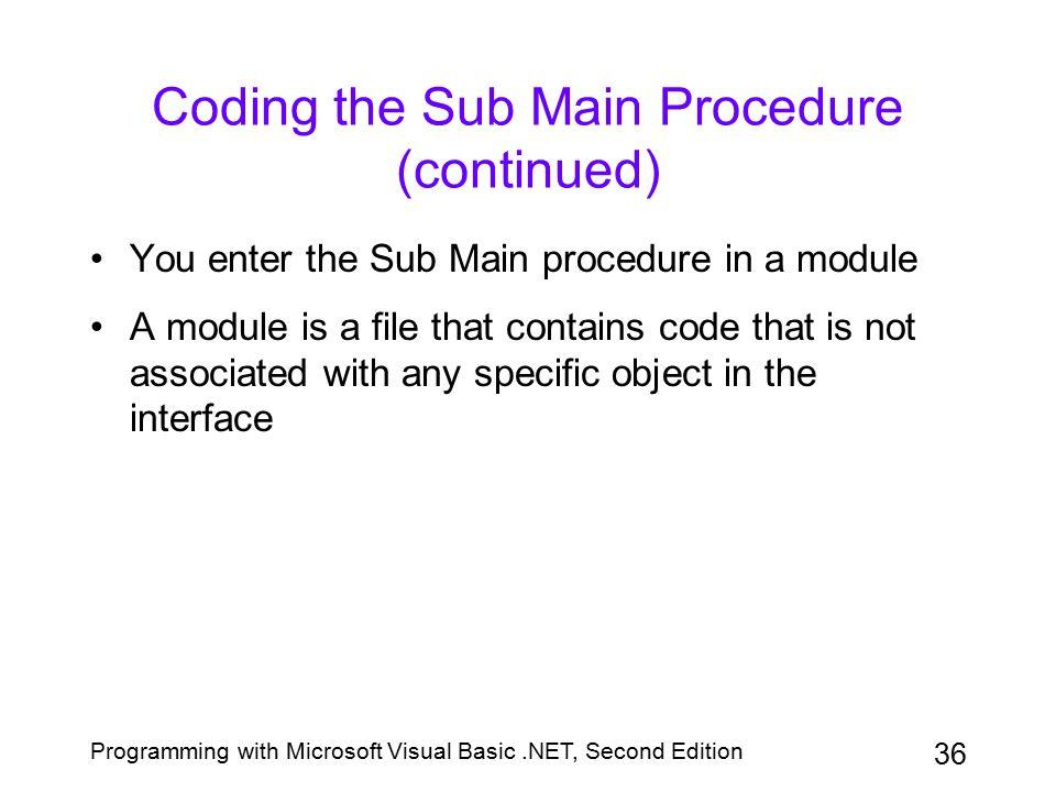 Programming with Microsoft Visual Basic.NET, Second Edition 36 Coding the Sub Main Procedure (continued) You enter the Sub Main procedure in a module