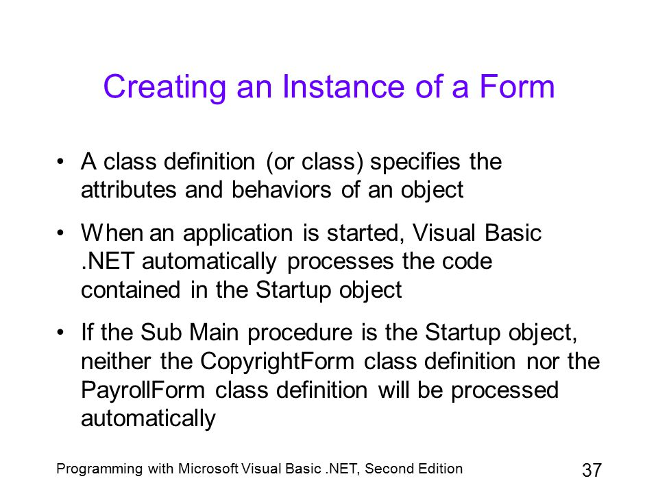 Programming with Microsoft Visual Basic.NET, Second Edition 37 Creating an Instance of a Form A class definition (or class) specifies the attributes a