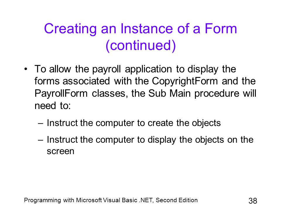 Programming with Microsoft Visual Basic.NET, Second Edition 38 Creating an Instance of a Form (continued) To allow the payroll application to display