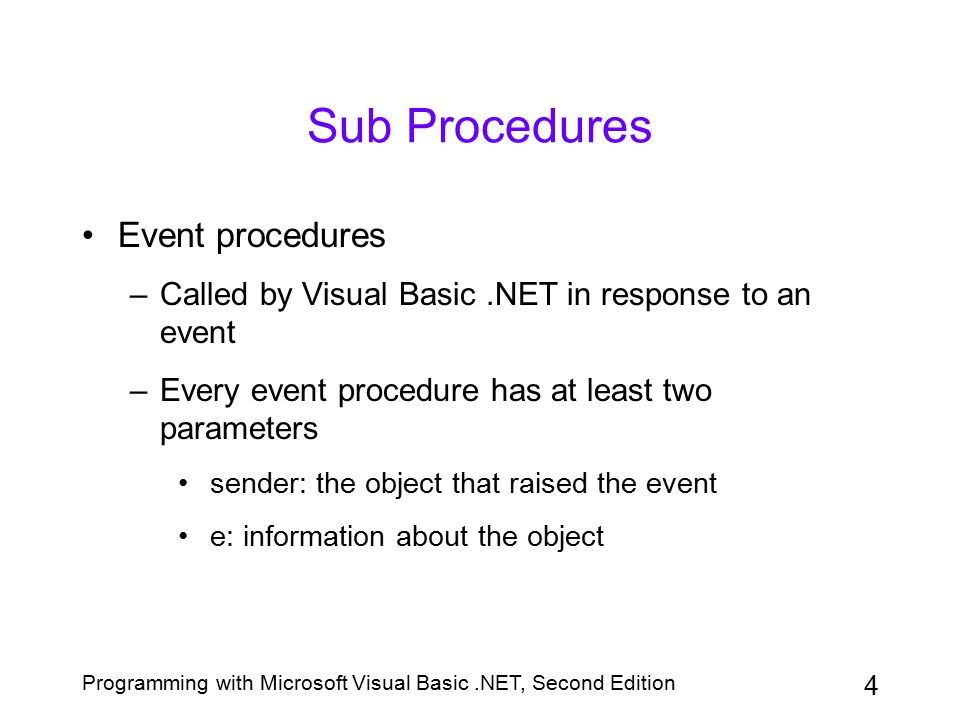 Programming with Microsoft Visual Basic.NET, Second Edition 35 Coding the Sub Main Procedure Sub Main is a special procedure in Visual Basic.NET that can be declared as the starting point for an application You can tell the computer to process the Sub Main procedure automatically when an application is started