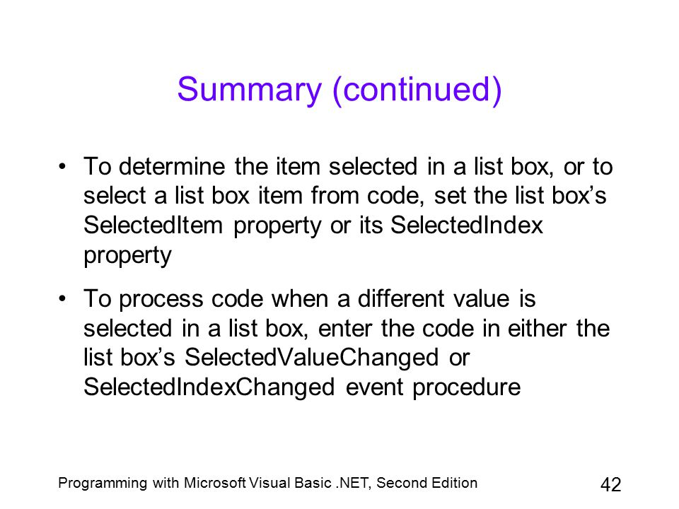 Programming with Microsoft Visual Basic.NET, Second Edition 42 Summary (continued) To determine the item selected in a list box, or to select a list b