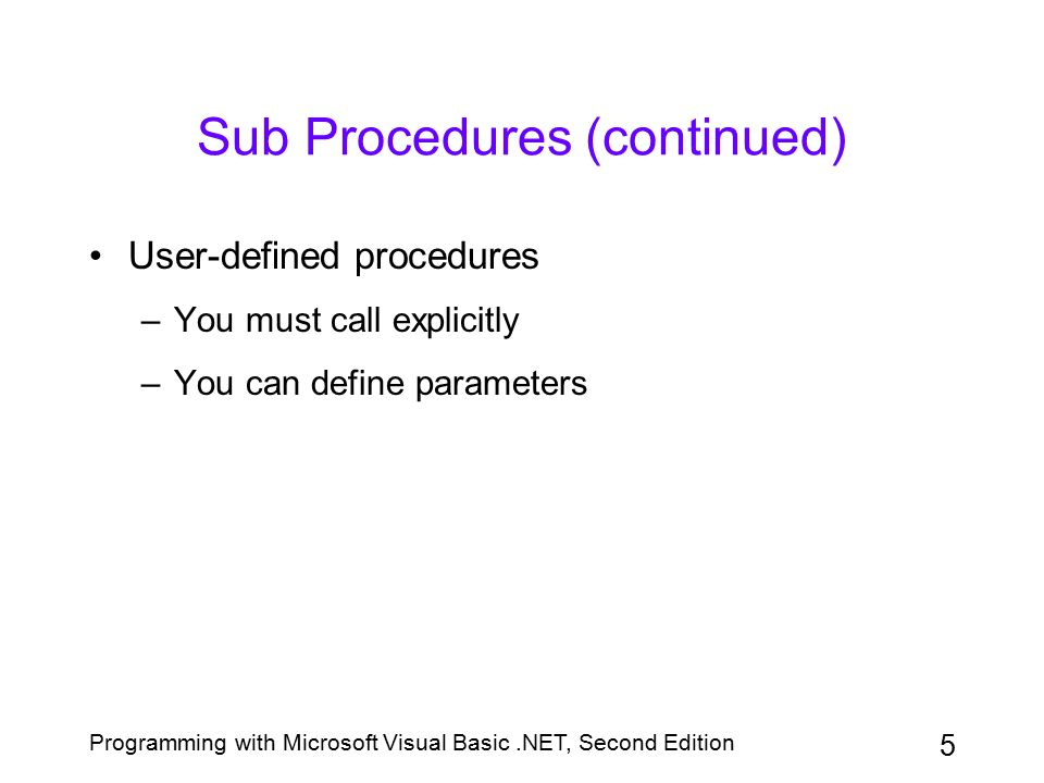 Programming with Microsoft Visual Basic.NET, Second Edition 5 Sub Procedures (continued) User-defined procedures –You must call explicitly –You can de