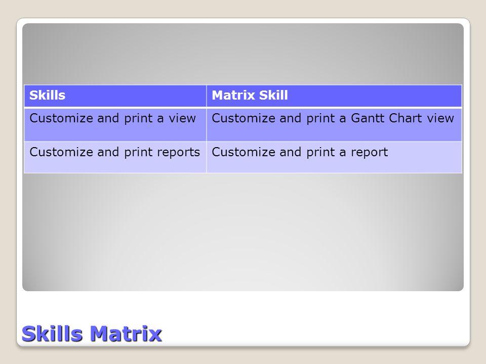 Skills Matrix SkillsMatrix Skill Customize and print a viewCustomize and print a Gantt Chart view Customize and print reportsCustomize and print a report