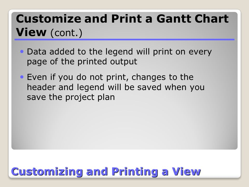 Customizing and Printing a View Data added to the legend will print on every page of the printed output Even if you do not print, changes to the heade