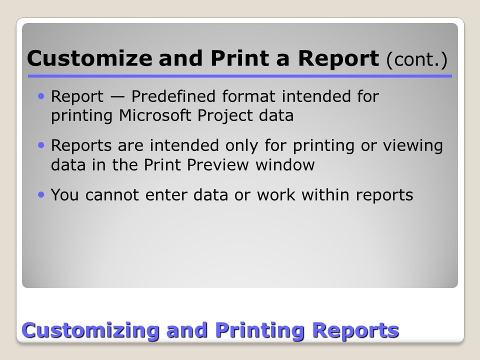 Customizing and Printing Reports Customize and Print a Report (cont.) Report — Predefined format intended for printing Microsoft Project data Reports