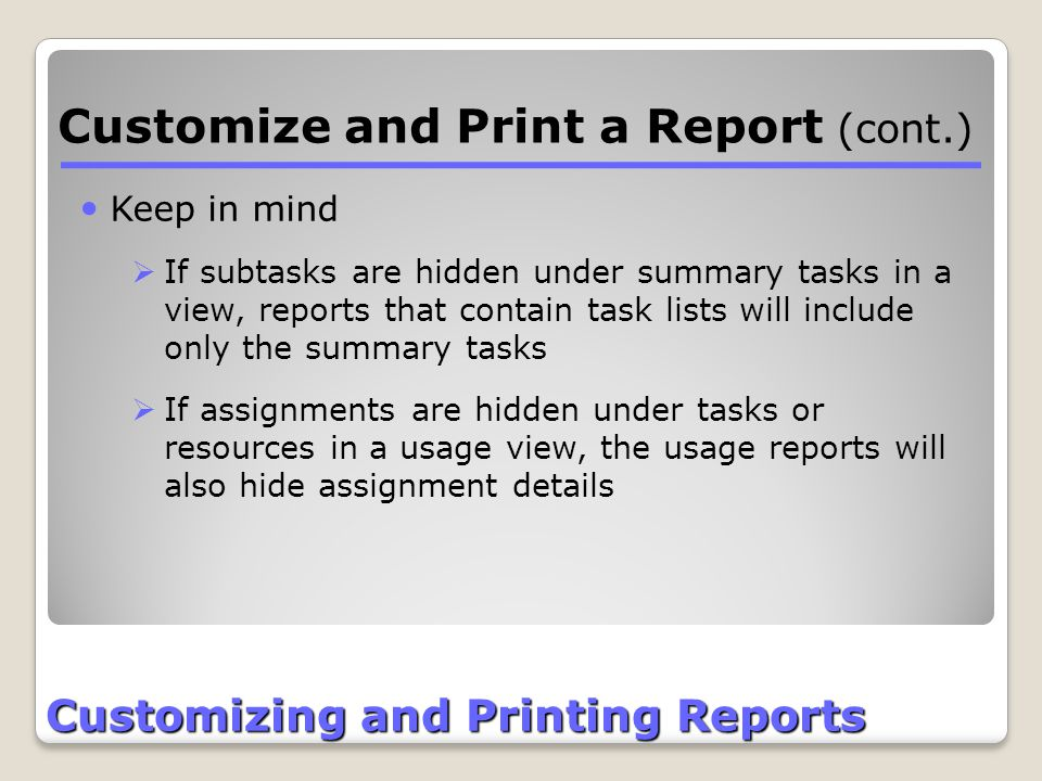 Customizing and Printing Reports Customize and Print a Report (cont.) Keep in mind  If subtasks are hidden under summary tasks in a view, reports tha