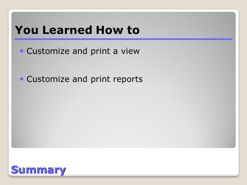 Summary Customize and print a view Customize and print reports You Learned How to