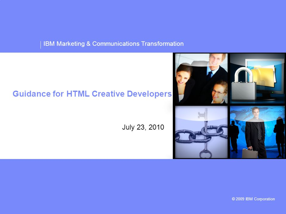 IBM Marketing & Communications Transformation © 2009 IBM Corporation Guidance for HTML Creative Developers July 23, 2010