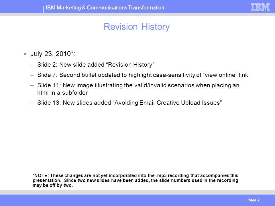 IBM Marketing & Communications Transformation Page 2 Revision History  July 23, 2010*: –Slide 2: New slide added Revision History –Slide 7: Second bullet updated to highlight case-sensitivity of view online link –Slide 11: New image illustrating the valid/invalid scenarios when placing an html in a subfolder –Slide 13: New slides added Avoiding Email Creative Upload Issues *NOTE: These changes are not yet incorporated into the.mp3 recording that accompanies this presentation.
