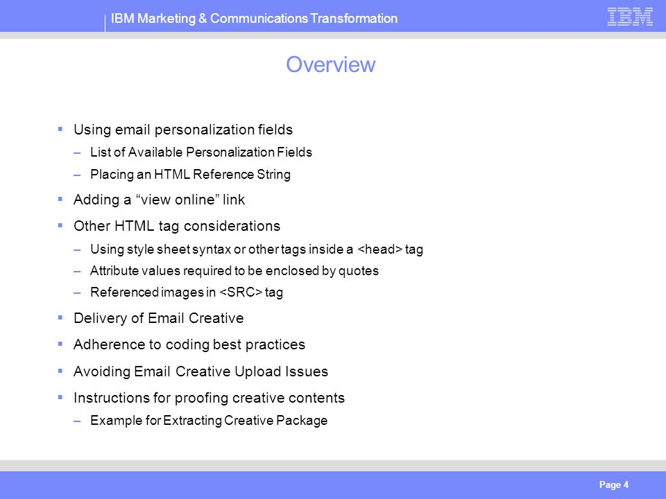 IBM Marketing & Communications Transformation Page 4 Overview  Using email personalization fields –List of Available Personalization Fields –Placing an HTML Reference String  Adding a view online link  Other HTML tag considerations –Using style sheet syntax or other tags inside a tag –Attribute values required to be enclosed by quotes –Referenced images in tag  Delivery of Email Creative  Adherence to coding best practices  Avoiding Email Creative Upload Issues  Instructions for proofing creative contents –Example for Extracting Creative Package