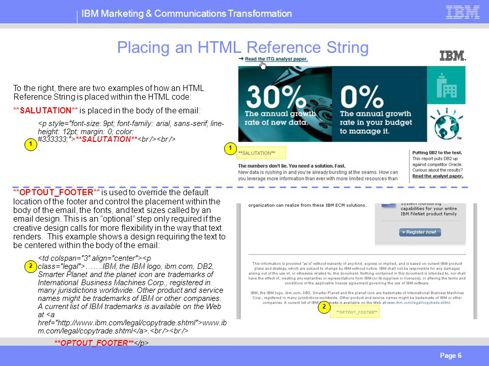 IBM Marketing & Communications Transformation Page 6 Placing an HTML Reference String To the right, there are two examples of how an HTML Reference String is placed within the HTML code: **SALUTATION** is placed in the body of the email: **SALUTATION** **OPTOUT_FOOTER** is used to override the default location of the footer and control the placement within the body of the email, the fonts, and text sizes called by an email design.