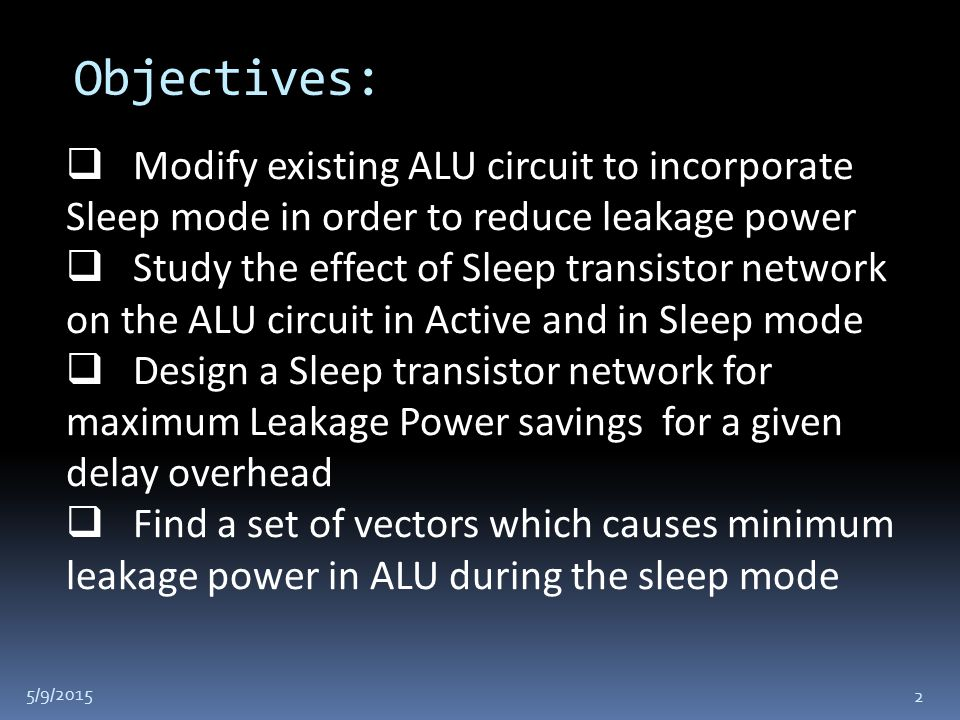 Objectives: 5/9/2015 2  Modify existing ALU circuit to incorporate Sleep mode in order to reduce leakage power  Study the effect of Sleep transistor network on the ALU circuit in Active and in Sleep mode  Design a Sleep transistor network for maximum Leakage Power savings for a given delay overhead  Find a set of vectors which causes minimum leakage power in ALU during the sleep mode